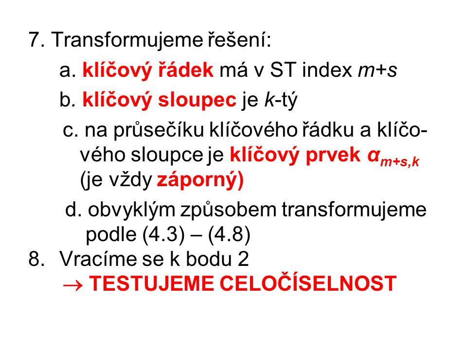 7. Transformujeme řešení: a. klíčový řádek má v ST index m+s b. klíčový sloupec je k-tý c. na průsečíku klíčového řádku a klíčo- vého sloupce je klíčo