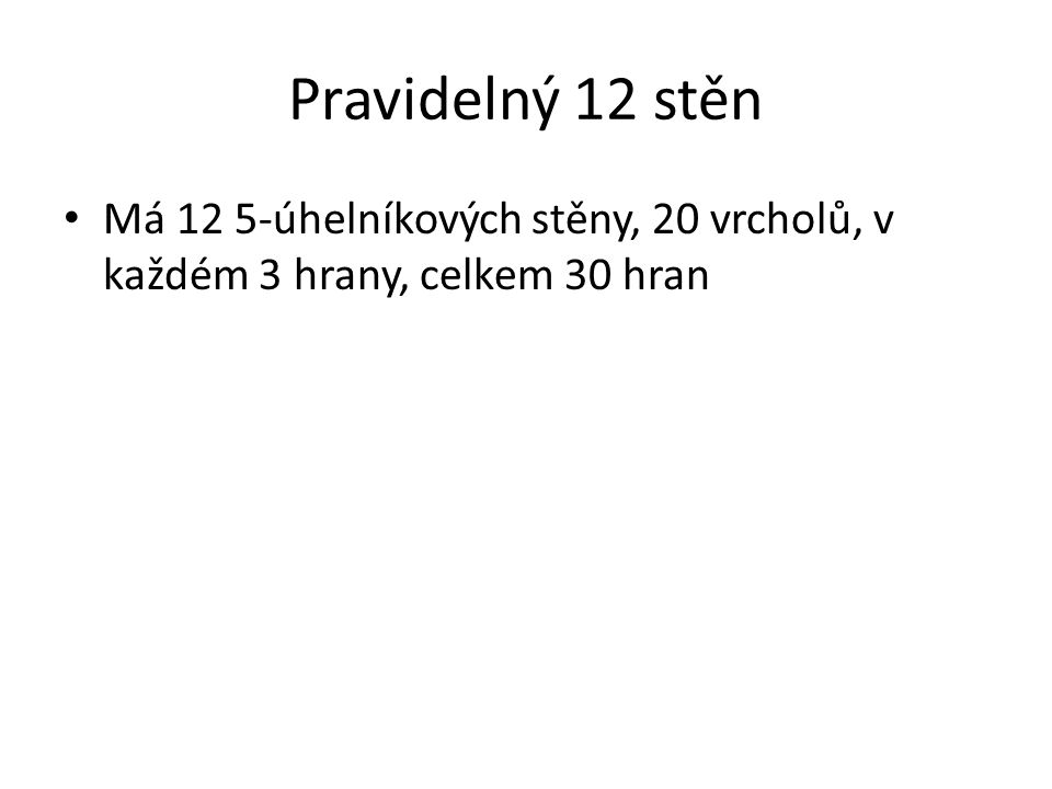 Pravidelný 12 stěn Má 12 5-úhelníkových stěny, 20 vrcholů, v každém 3 hrany, celkem 30 hran