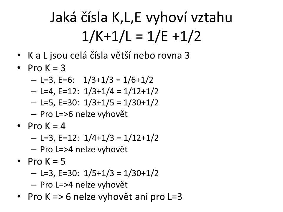 Jaká čísla K,L,E vyhoví vztahu 1/K+1/L = 1/E +1/2 K a L jsou celá čísla větší nebo rovna 3 Pro K = 3 – L=3, E=6: 1/3+1/3 = 1/6+1/2 – L=4, E=12: 1/3+1/
