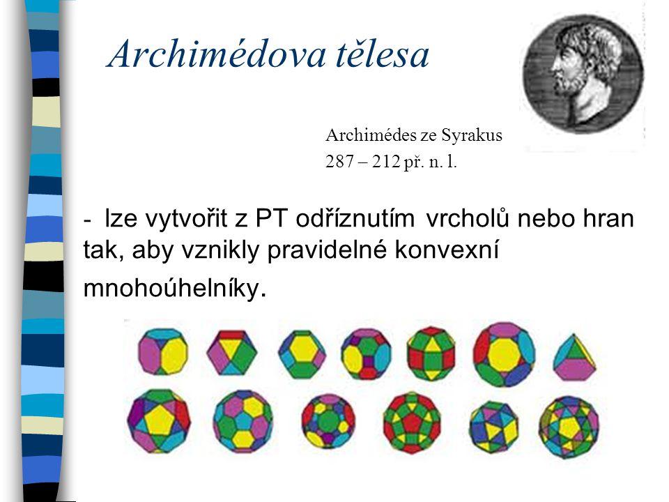 Archimédova tělesa - lze vytvořit z PT odříznutím vrcholů nebo hran tak, aby vznikly pravidelné konvexní mnohoúhelníky. Archimédes ze Syrakus 287 – 21