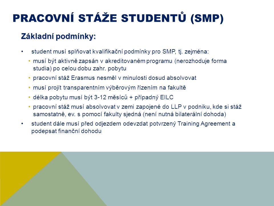 PRACOVNÍ STÁŽE STUDENTŮ (SMP) Obecný postup (+- v tomto pořadí) být nominován/a na FCH najít podnik v němž bude stáž realizována zajistit ubytování v zahraničí Sestavit s budoucím zaměstnavatelem a garantem stáže na FCH pracovní plán (Training Agreement) sepsat finanční dohodu (doporučujeme 2-3 týdny před odjezdem) ODJET.
