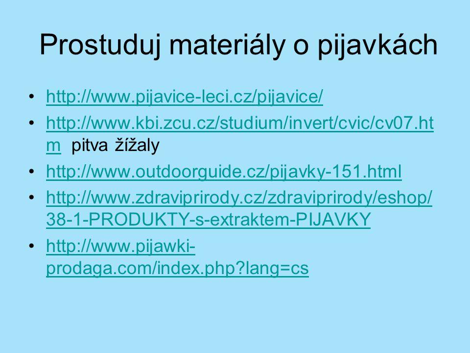 Prostuduj materiály o pijavkách http://www.pijavice-leci.cz/pijavice/ http://www.kbi.zcu.cz/studium/invert/cvic/cv07.ht m pitva žížalyhttp://www.kbi.zcu.cz/studium/invert/cvic/cv07.ht m http://www.outdoorguide.cz/pijavky-151.html http://www.zdraviprirody.cz/zdraviprirody/eshop/ 38-1-PRODUKTY-s-extraktem-PIJAVKYhttp://www.zdraviprirody.cz/zdraviprirody/eshop/ 38-1-PRODUKTY-s-extraktem-PIJAVKY http://www.pijawki- prodaga.com/index.php?lang=cshttp://www.pijawki- prodaga.com/index.php?lang=cs