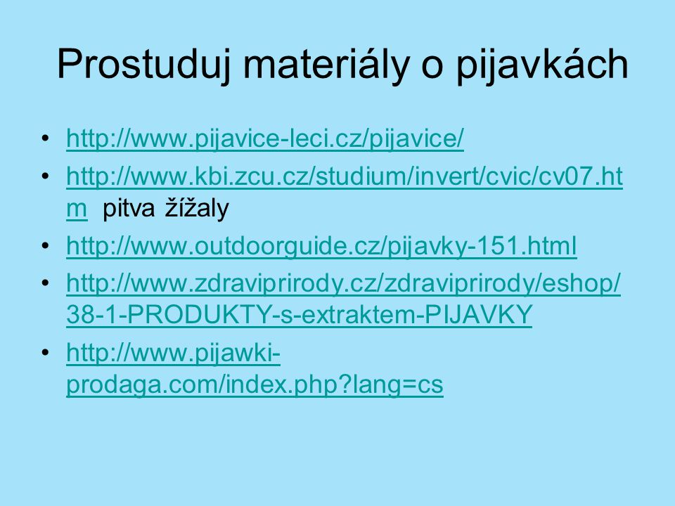 Prostuduj materiály o pijavkách http://www.pijavice-leci.cz/pijavice/ http://www.kbi.zcu.cz/studium/invert/cvic/cv07.ht m pitva žížalyhttp://www.kbi.z