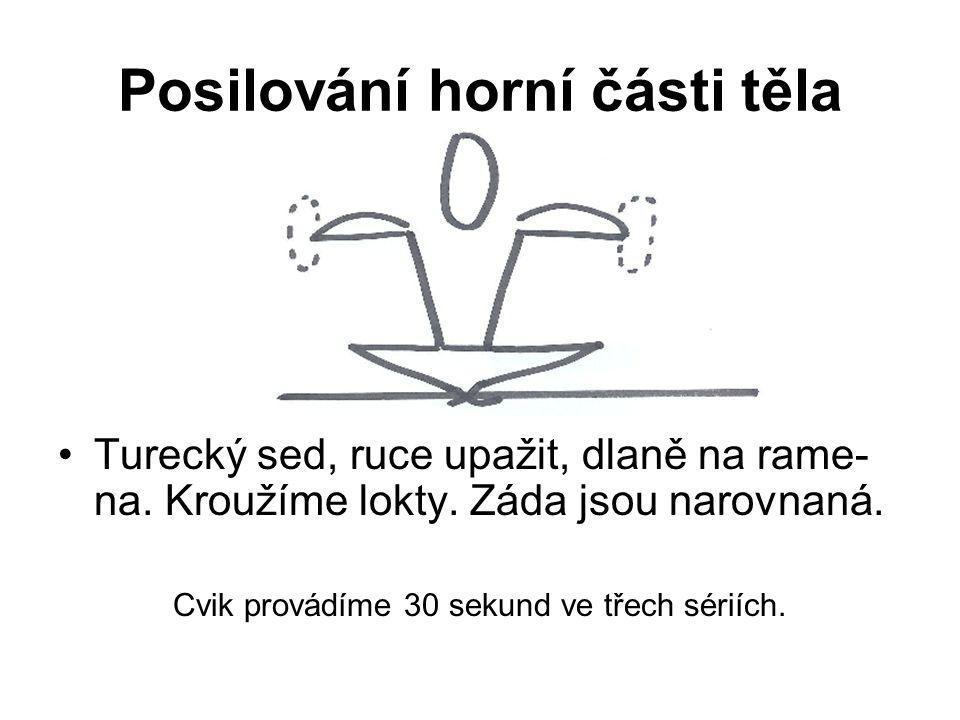 Posilování horní části těla Turecký sed, ruce upažit, dlaně na rame- na. Kroužíme lokty. Záda jsou narovnaná. Cvik provádíme 30 sekund ve třech sériíc