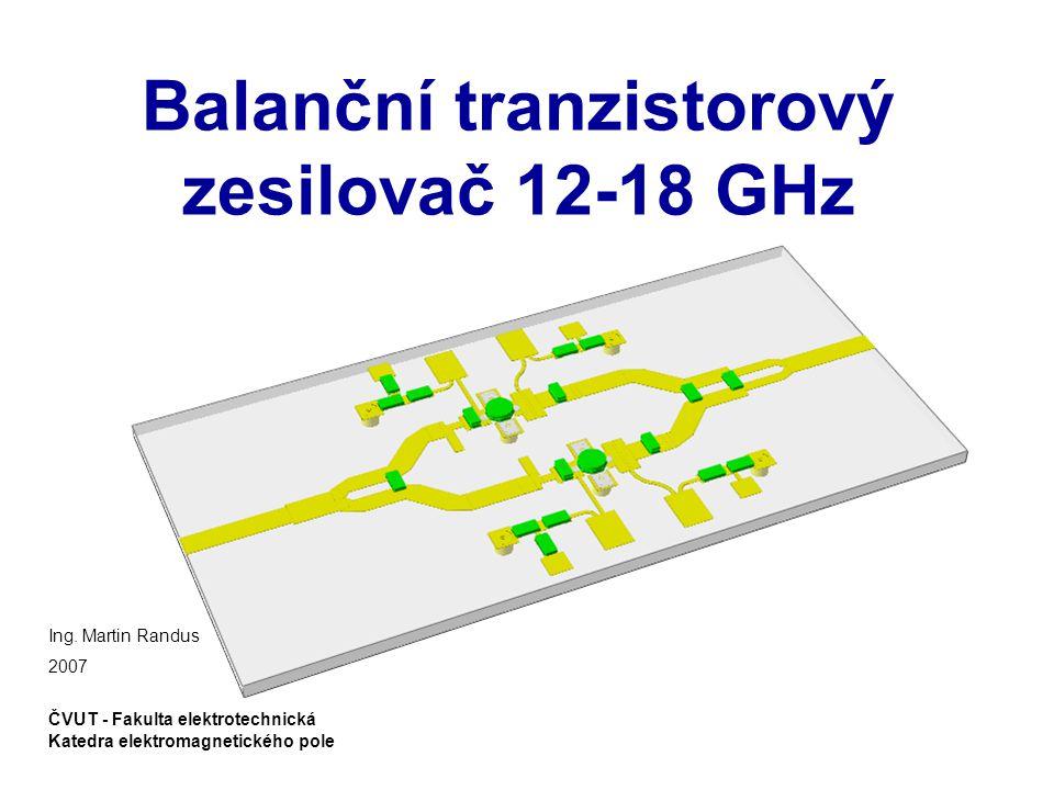 Požadované parametry zesilovače Randus, M.: Balanční tranzistorový zesilovač 12-18 GHz strana 2 z 19 Zisk zesilovače:G ≥ 10 dB Koeficient odrazu na vstupu a výstupu:Γ IN, Γ OUT ≤ -10 dB Výstupní výkon v bodě 1dB komprese:P -1dB ≥ 20 dBm Obr.