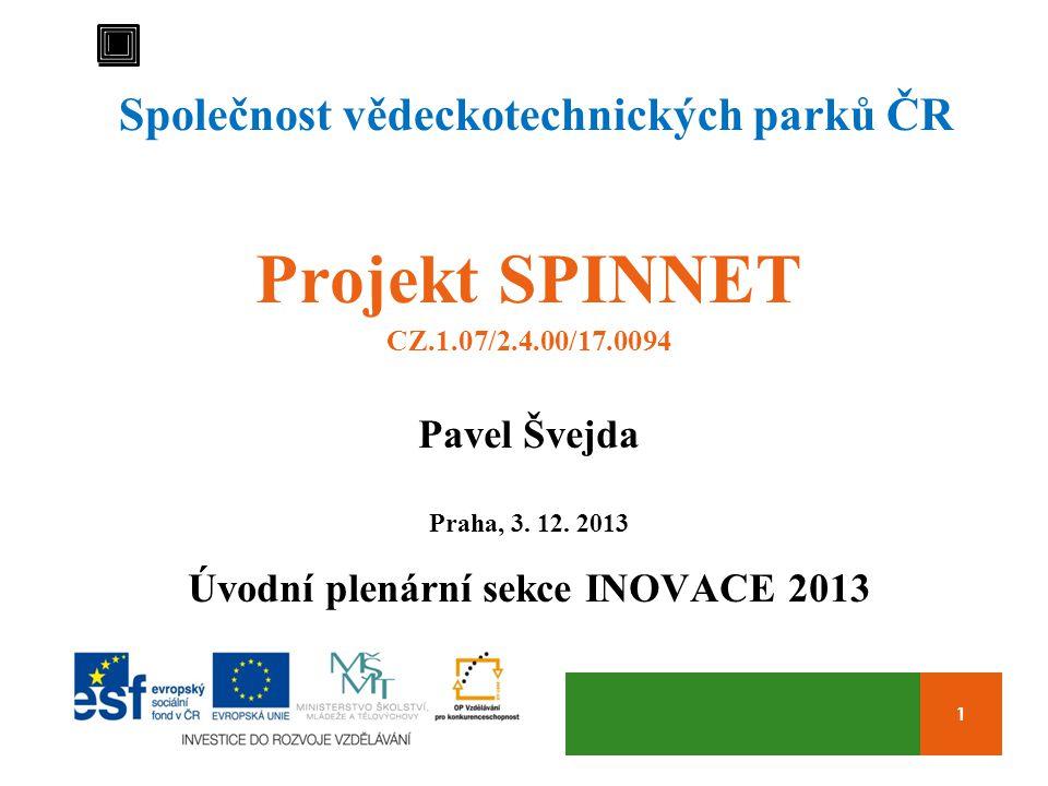 1 Společnost vědeckotechnických parků ČR Projekt SPINNET CZ.1.07/2.4.00/17.0094 Pavel Švejda Praha, 3. 12. 2013 Úvodní plenární sekce INOVACE 2013