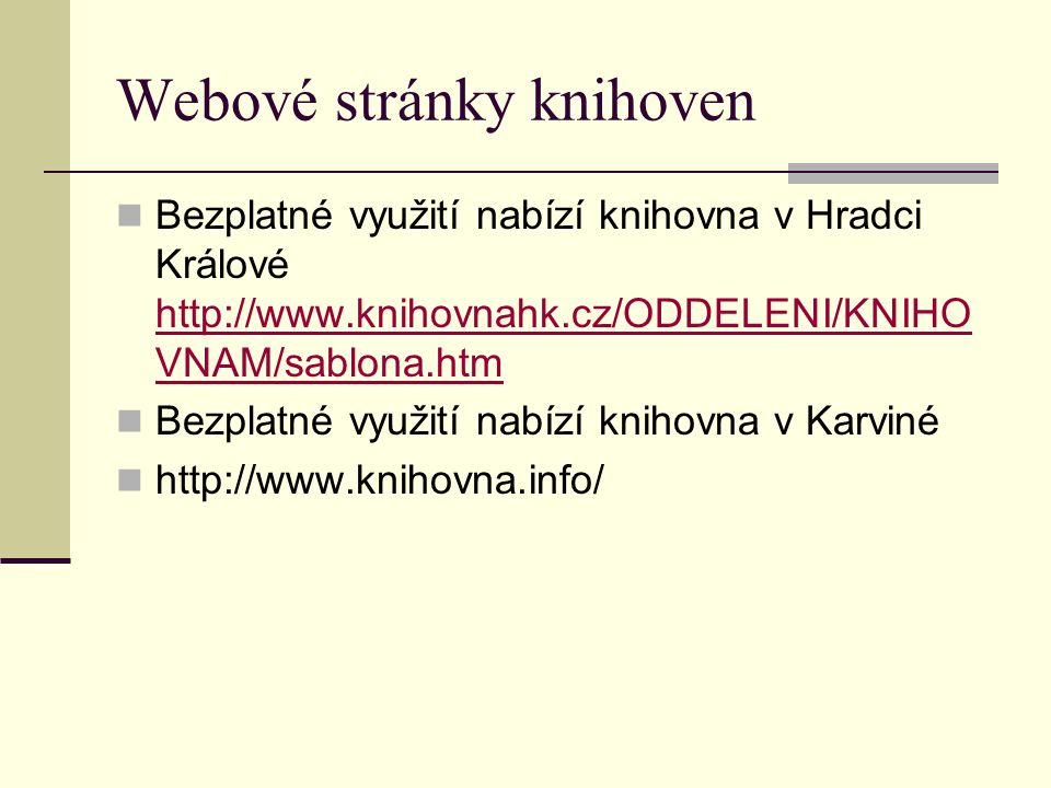 Webové stránky knihoven Bezplatné využití nabízí knihovna v Hradci Králové http://www.knihovnahk.cz/ODDELENI/KNIHO VNAM/sablona.htm http://www.knihovnahk.cz/ODDELENI/KNIHO VNAM/sablona.htm Bezplatné využití nabízí knihovna v Karviné http://www.knihovna.info/