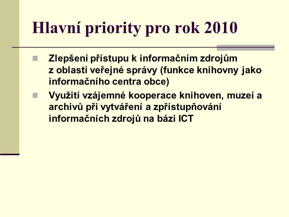 Hlavní priority pro rok 2010 Zlepšení přístupu k informačním zdrojům z oblasti veřejné správy (funkce knihovny jako informačního centra obce) Využití vzájemné kooperace knihoven, muzeí a archivů při vytváření a zpřístupňování informačních zdrojů na bázi ICT