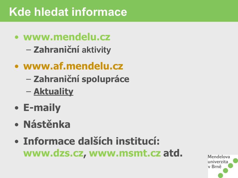 Kde hledat informace www.mendelu.cz –Zahraniční aktivity www.af.mendelu.cz –Zahraniční spolupráce –Aktuality E-maily Nástěnka Informace dalších institucí: www.dzs.cz, www.msmt.cz atd.