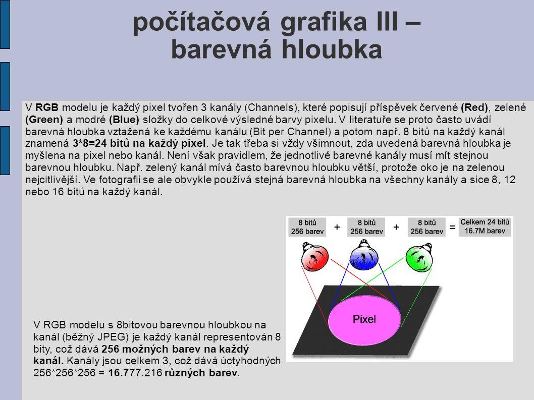 Porovnání barevné hloubky Následující tabulka uvádí typické a v minulosti nebo i dnes používané barevné hloubky, jejich možnosti a názvy: Bitů/kanál Bitů Počet možných Obvyklý název a použití (R+G+B) /pixel barev/pixel - 1 2 Monochrom 2 4 CGA 4 16 EGA 3+3+2 8 256 VGA 5+6+5 16 65.536 XGA, High Color 8+8+8 24 16.777.216 SVGA, True Color, JPEG 12+12+12 36 68.719.476.736 RAW některých pokročilých fotoaparátů 16+16+16 48 281.474.976.710.656 TIFF, PNG, PSD Přehled různých druhů ukládání barev, jejich barevná hloubka, počet možných barev na pixel a obvyklý název či použití.