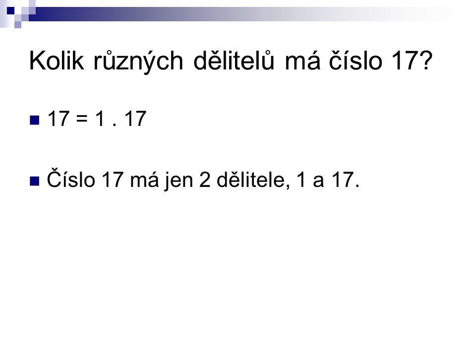 Kolik různých dělitelů má číslo 17 17 = 1. 17 Číslo 17 má jen 2 dělitele, 1 a 17.