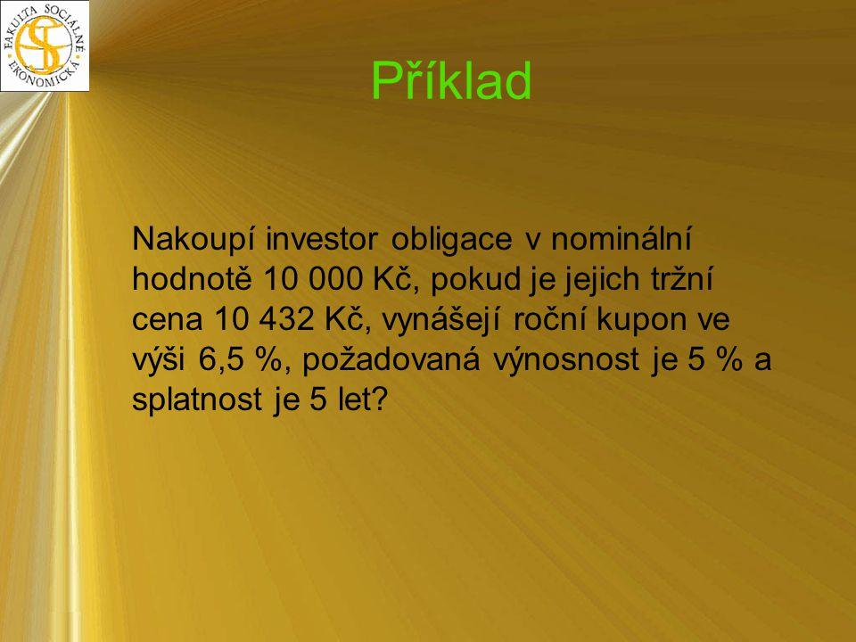 Příklad Nakoupí investor obligace v nominální hodnotě 10 000 Kč, pokud je jejich tržní cena 10 432 Kč, vynášejí roční kupon ve výši 6,5 %, požadovaná