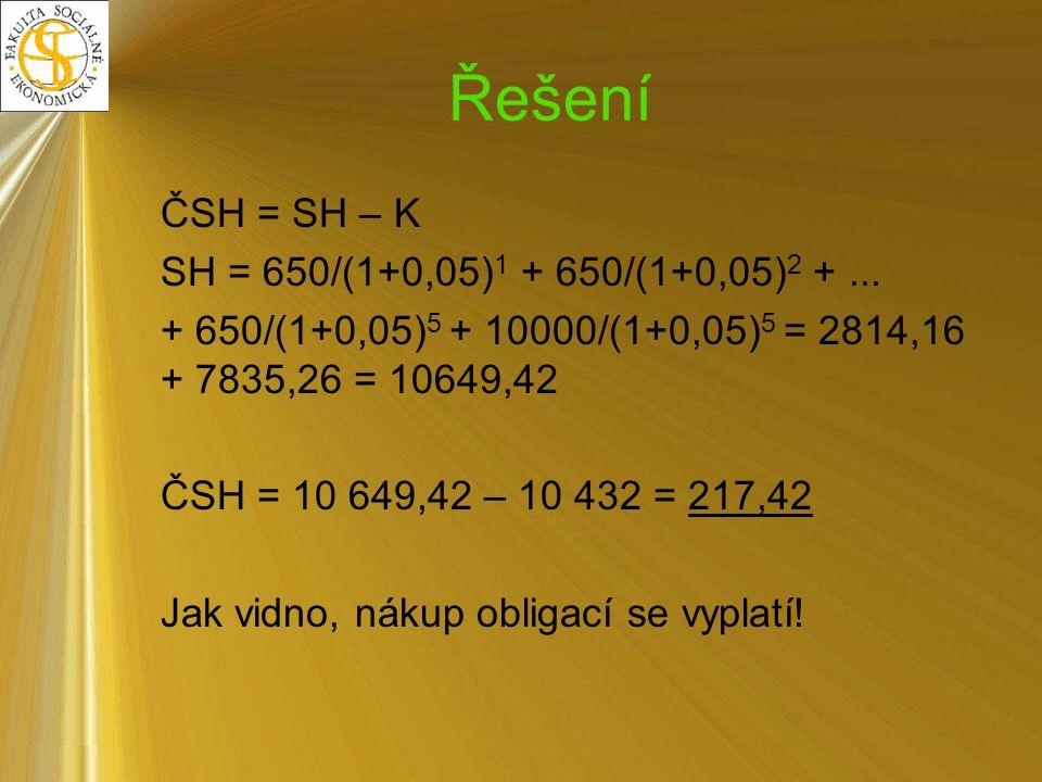 Řešení ČSH = SH – K SH = 650/(1+0,05) 1 + 650/(1+0,05) 2 +... + 650/(1+0,05) 5 + 10000/(1+0,05) 5 = 2814,16 + 7835,26 = 10649,42 ČSH = 10 649,42 – 10