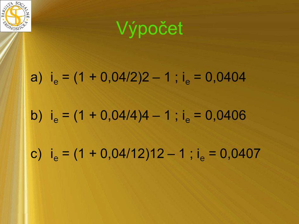 Výpočet a)i e = (1 + 0,04/2)2 – 1 ; i e = 0,0404 b)i e = (1 + 0,04/4)4 – 1 ; i e = 0,0406 c)i e = (1 + 0,04/12)12 – 1 ; i e = 0,0407