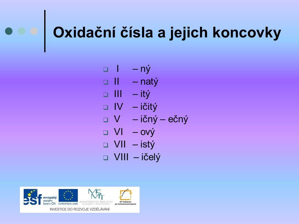 Oxidační čísla a jejich koncovky  I – ný  II – natý  III – itý  IV– ičitý  V – ičný – ečný  VI– ový  VII– istý  VIII – ičelý