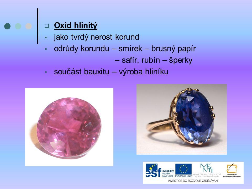  Oxid hlinitý  jako tvrdý nerost korund  odrůdy korundu – smirek – brusný papír – safír, rubín – šperky  součást bauxitu – výroba hliníku