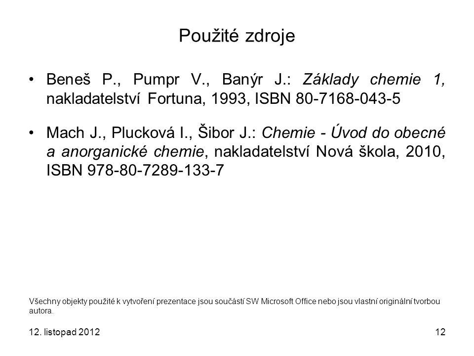 12. listopad 201212 Použité zdroje Beneš P., Pumpr V., Banýr J.: Základy chemie 1, nakladatelství Fortuna, 1993, ISBN 80-7168-043-5 Mach J., Plucková