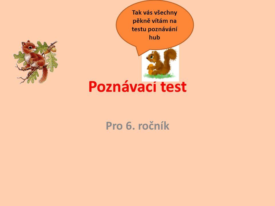 Poznávací test Pro 6. ročník Tak vás všechny pěkně vítám na testu poznávání hub