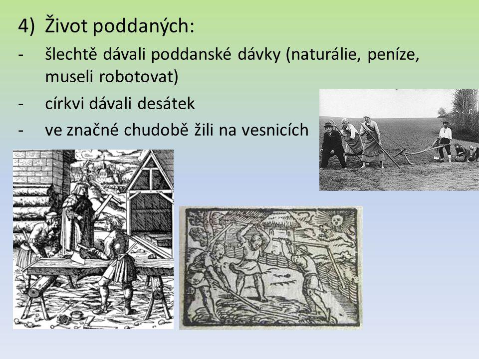 4)Život poddaných: -šlechtě dávali poddanské dávky (naturálie, peníze, museli robotovat) -církvi dávali desátek -ve značné chudobě žili na vesnicích