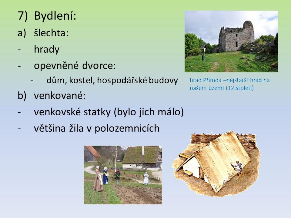 7)Bydlení: a)šlechta: -hrady -opevněné dvorce: -dům, kostel, hospodářské budovy b)venkované: -venkovské statky (bylo jich málo) -většina žila v polozemnicích hrad Přimda –nejstarší hrad na našem území (12.století)