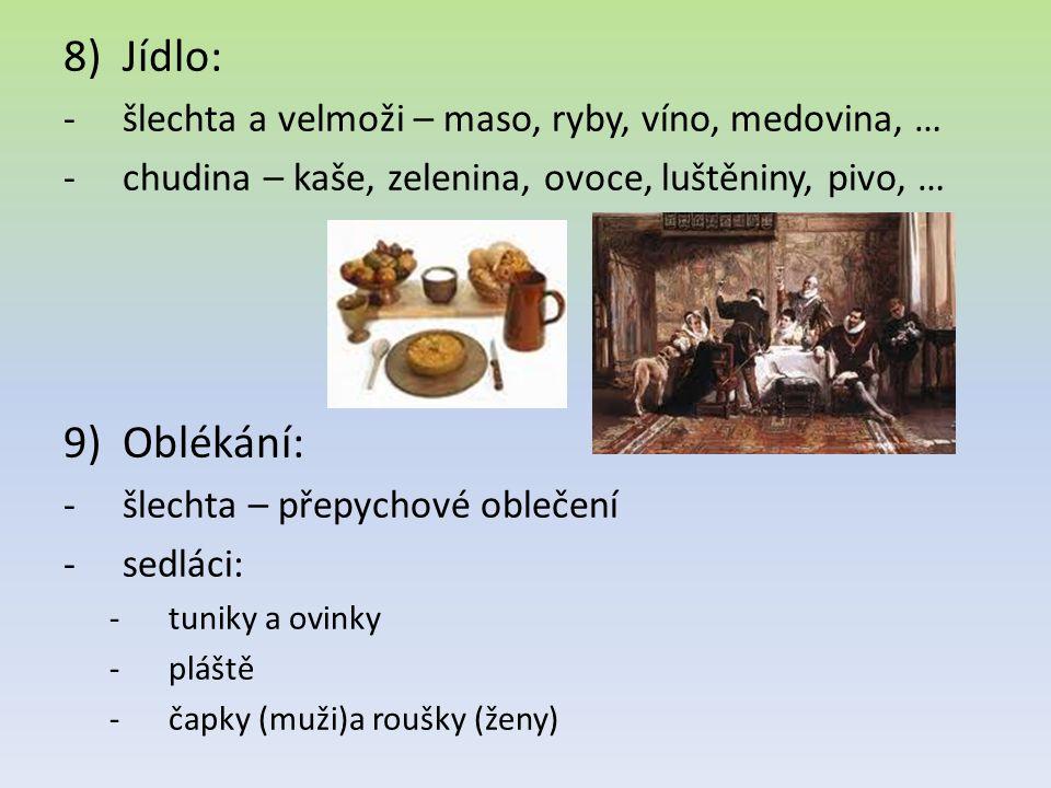 8)Jídlo: -šlechta a velmoži – maso, ryby, víno, medovina, … -chudina – kaše, zelenina, ovoce, luštěniny, pivo, … 9)Oblékání: -šlechta – přepychové oblečení -sedláci: -tuniky a ovinky -pláště -čapky (muži)a roušky (ženy)
