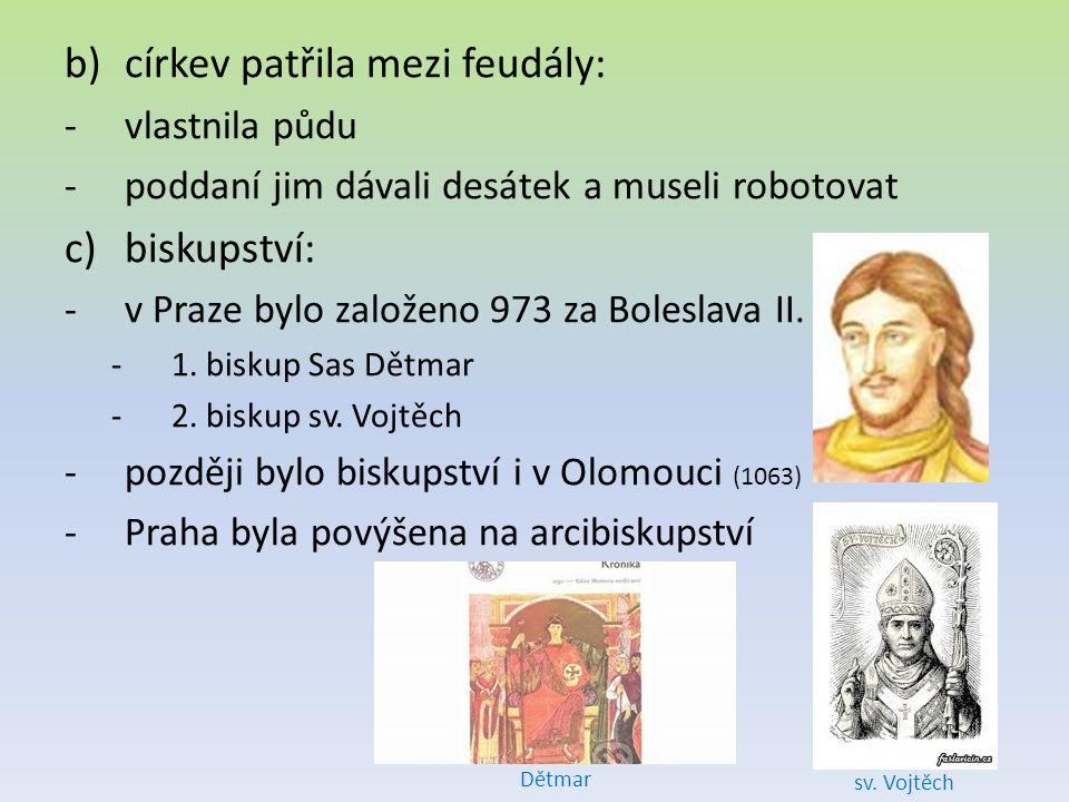 b)církev patřila mezi feudály: -vlastnila půdu -poddaní jim dávali desátek a museli robotovat c)biskupství: -v Praze bylo založeno 973 za Boleslava II.