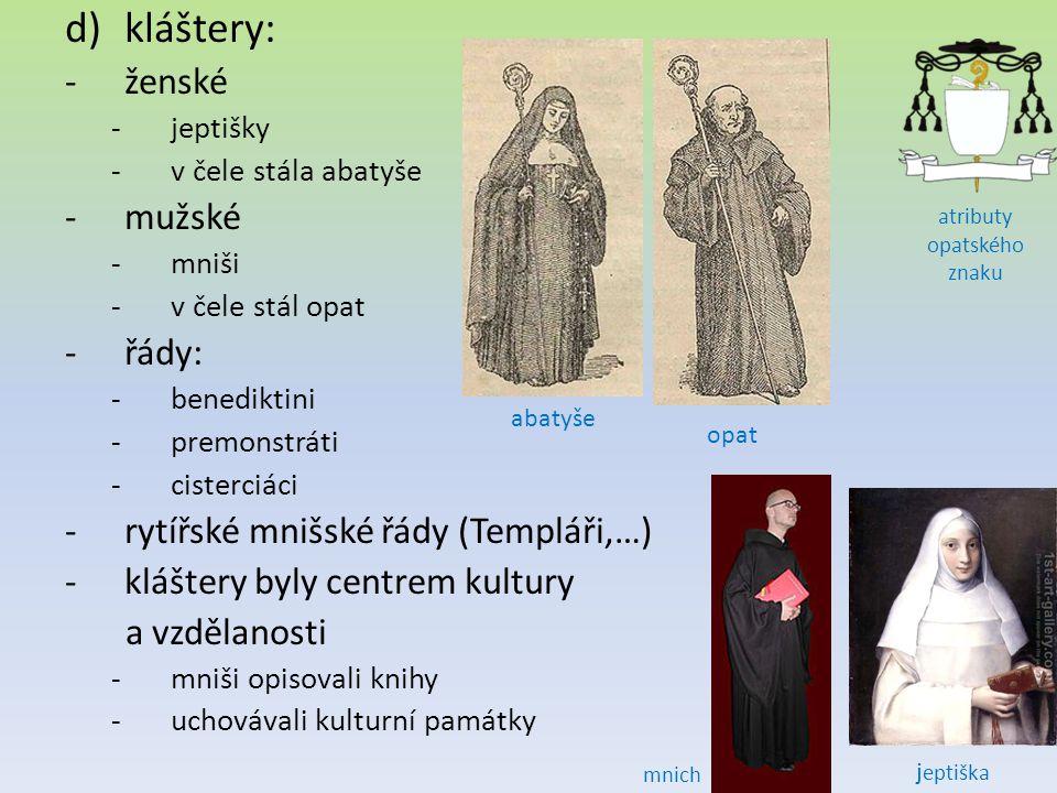 d)kláštery: -ženské -jeptišky -v čele stála abatyše -mužské -mniši -v čele stál opat -řády: -benediktini -premonstráti -cisterciáci -rytířské mnišské řády (Templáři,…) -kláštery byly centrem kultury a vzdělanosti -mniši opisovali knihy -uchovávali kulturní památky abatyše j eptiška opat atributy opatského znaku mnich