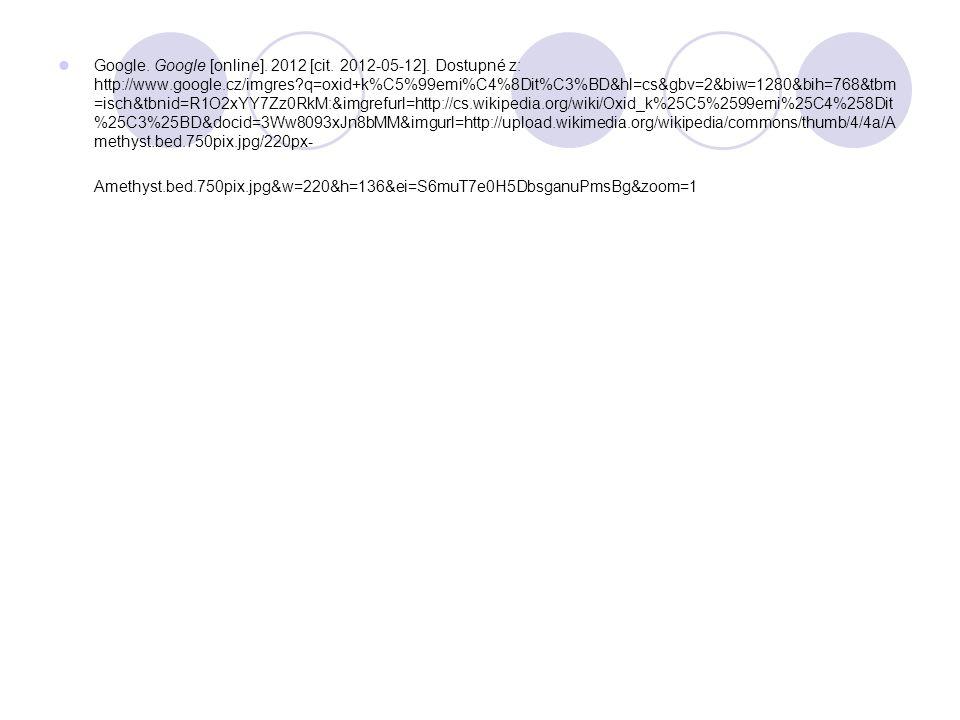 Google. Google [online]. 2012 [cit. 2012-05-12]. Dostupné z: http://www.google.cz/imgres?q=oxid+k%C5%99emi%C4%8Dit%C3%BD&hl=cs&gbv=2&biw=1280&bih=768&