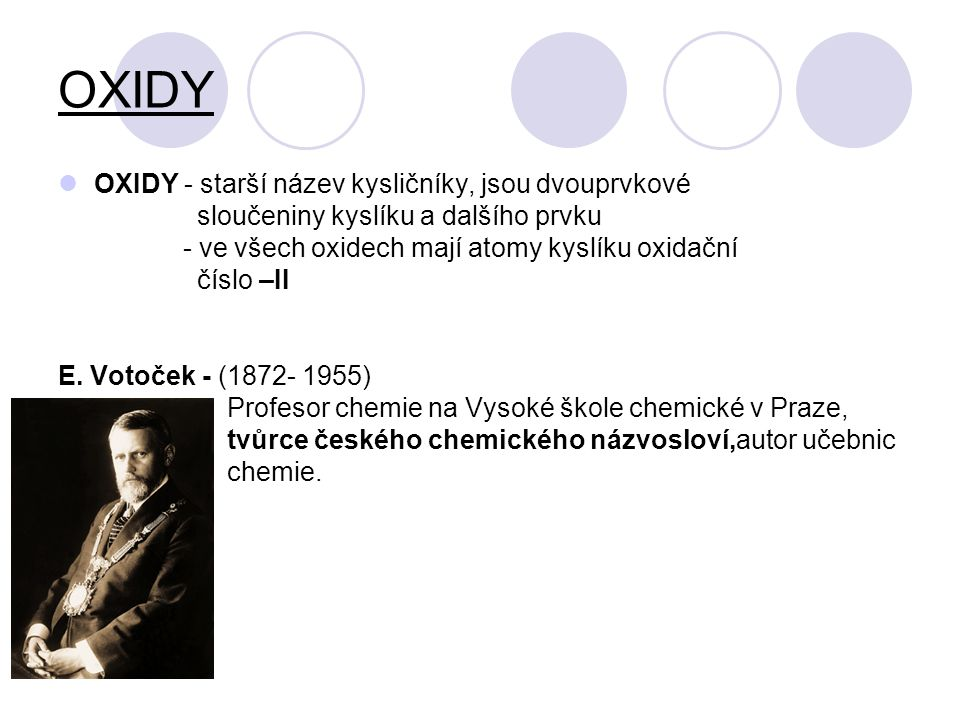 OXIDY OXIDY - starší název kysličníky, jsou dvouprvkové sloučeniny kyslíku a dalšího prvku - ve všech oxidech mají atomy kyslíku oxidační číslo –II E.
