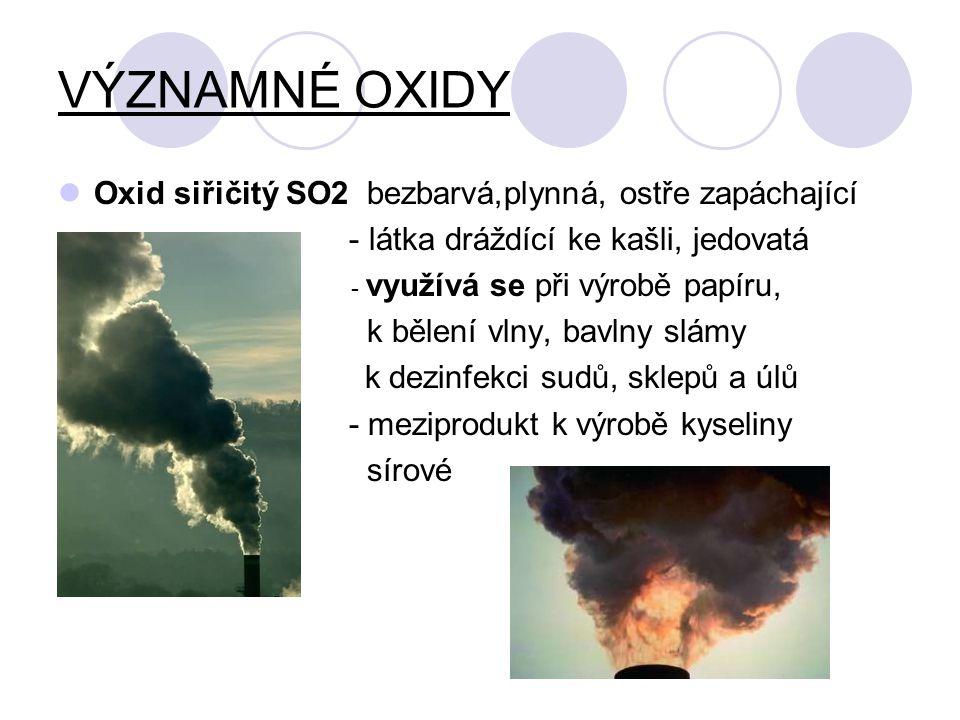 VÝZNAMNÉ OXIDY Oxid siřičitý SO2 bezbarvá,plynná, ostře zapáchající - látka dráždící ke kašli, jedovatá - využívá se při výrobě papíru, k bělení vlny,