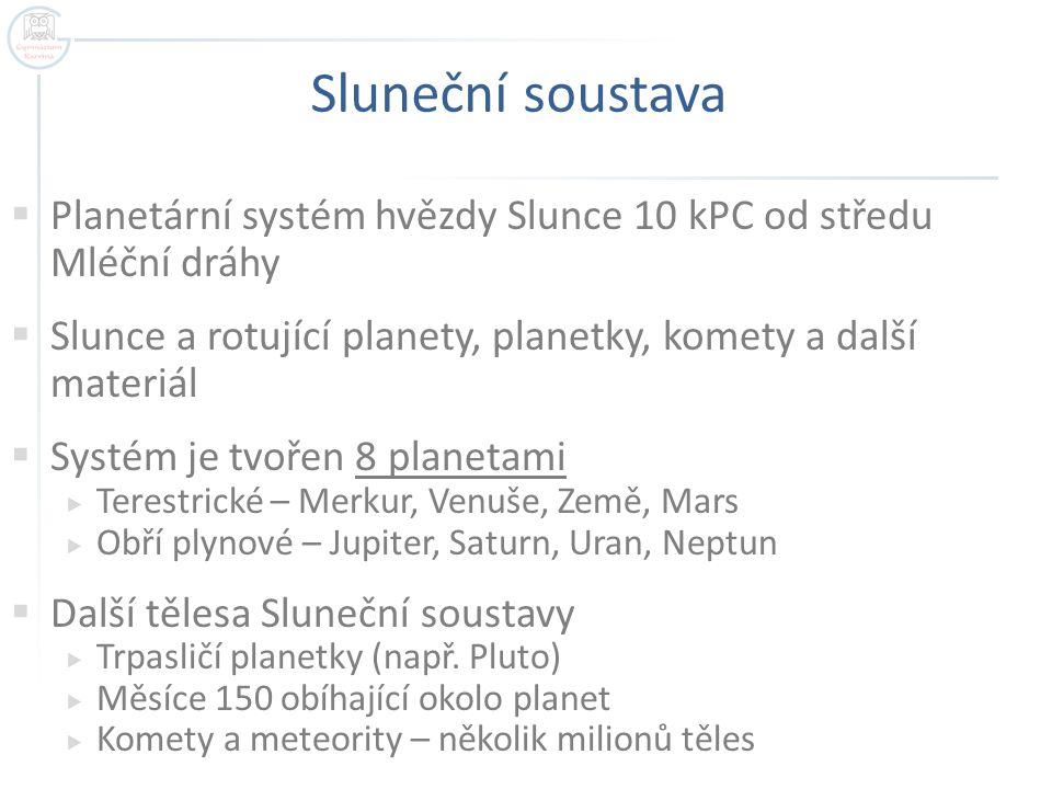 Sluneční soustava  Planetární systém hvězdy Slunce 10 kPC od středu Mléční dráhy  Slunce a rotující planety, planetky, komety a další materiál  Systém je tvořen 8 planetami  Terestrické – Merkur, Venuše, Země, Mars  Obří plynové – Jupiter, Saturn, Uran, Neptun  Další tělesa Sluneční soustavy  Trpasličí planetky (např.