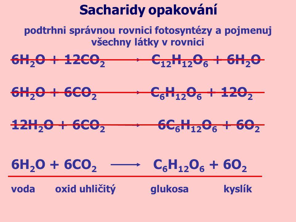 podtrhni správnou rovnici fotosyntézy a pojmenuj všechny látky v rovnici Sacharidy opakování 6H 2 O + 12CO 2 C 12 H 12 O 6 + 6H 2 O 6H 2 O + 6CO 2 C 6