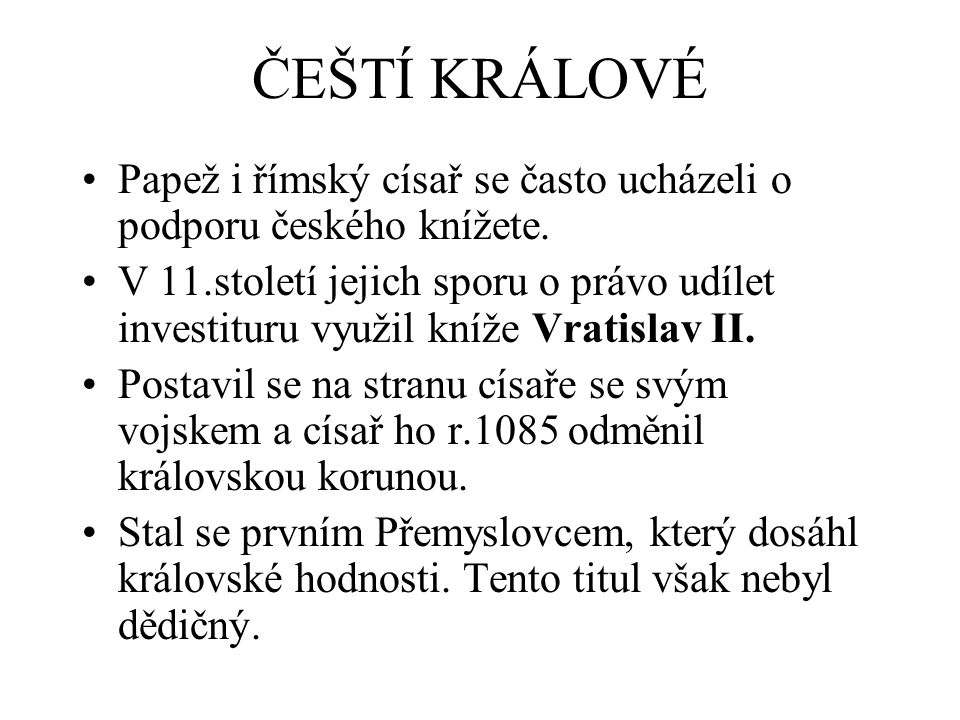 ČEŠTÍ KRÁLOVÉ Papež i římský císař se často ucházeli o podporu českého knížete. V 11.století jejich sporu o právo udílet investituru využil kníže Vrat