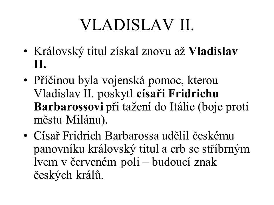 VLADISLAV II. Královský titul získal znovu až Vladislav II. Příčinou byla vojenská pomoc, kterou Vladislav II. poskytl císaři Fridrichu Barbarossovi p