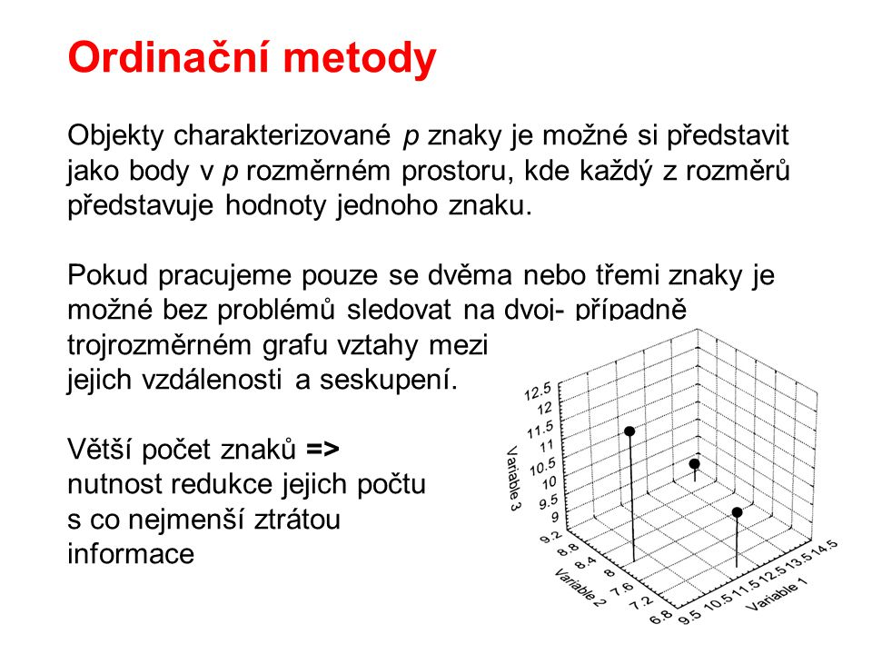 Ordinační metody Objekty charakterizované p znaky je možné si představit jako body v p rozměrném prostoru, kde každý z rozměrů představuje hodnoty jed