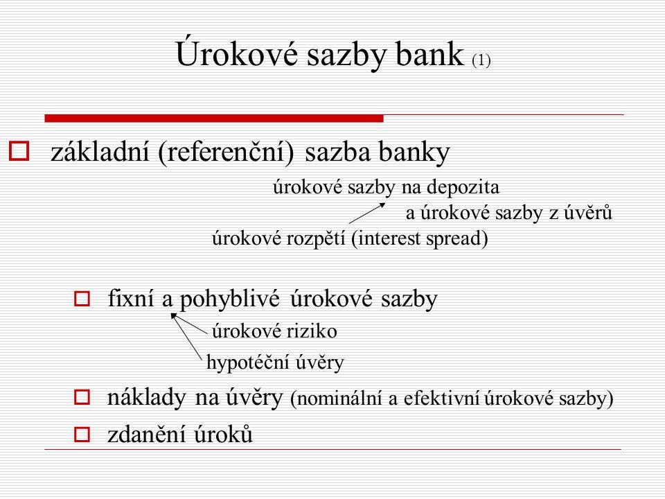 Úrokové sazby bank (1)  základní (referenční) sazba banky úrokové sazby na depozita a úrokové sazby z úvěrů úrokové rozpětí (interest spread)  fixní a pohyblivé úrokové sazby úrokové riziko hypotéční úvěry  náklady na úvěry (nominální a efektivní úrokové sazby)  zdanění úroků