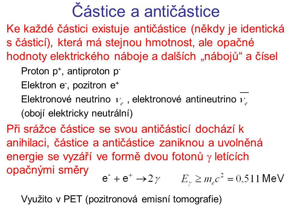 """Částice a antičástice Ke každé částici existuje antičástice (někdy je identická s částicí), která má stejnou hmotnost, ale opačné hodnoty elektrického náboje a dalších """"nábojů a čísel Proton p +, antiproton p - Elektron e -, pozitron e + Elektronové neutrino, elektronové antineutrino (obojí elektricky neutrální) Při srážce částice se svou antičásticí dochází k anihilaci, částice a antičástice zaniknou a uvolněná energie se vyzáří ve formě dvou fotonů  letících opačnými směry Využito v PET (pozitronová emisní tomografie)"""