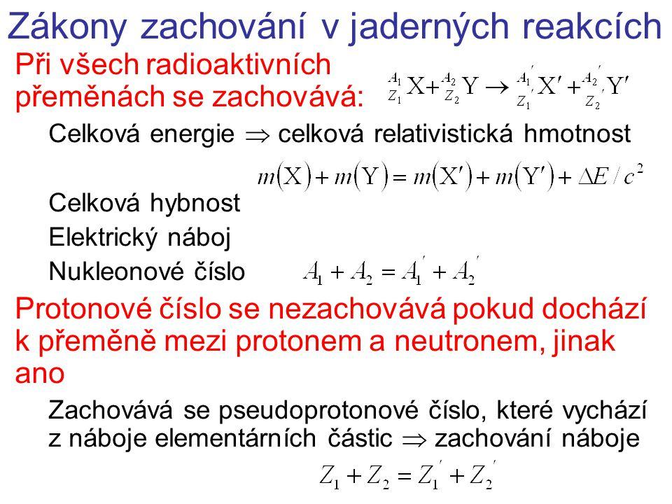 Zákony zachování v jaderných reakcích Při všech radioaktivních přeměnách se zachovává: Celková energie  celková relativistická hmotnost Celková hybnost Elektrický náboj Nukleonové číslo Protonové číslo se nezachovává pokud dochází k přeměně mezi protonem a neutronem, jinak ano Zachovává se pseudoprotonové číslo, které vychází z náboje elementárních částic  zachování náboje