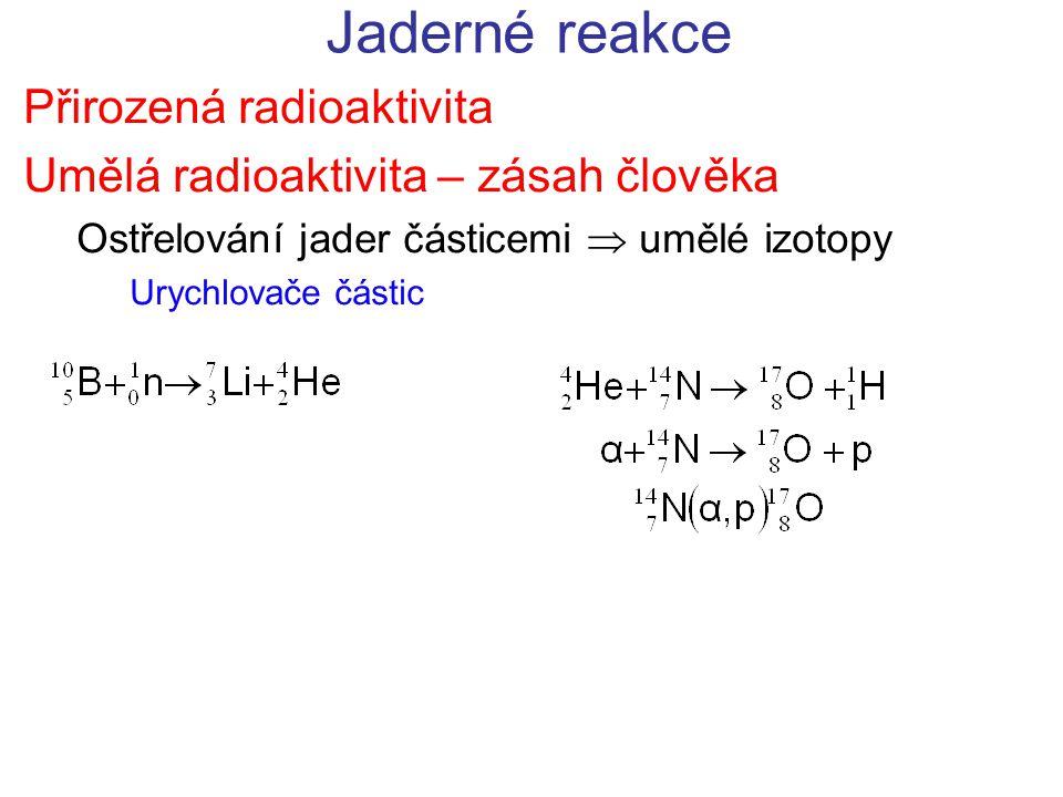 Jaderné reakce Přirozená radioaktivita Umělá radioaktivita – zásah člověka Ostřelování jader částicemi  umělé izotopy Urychlovače částic