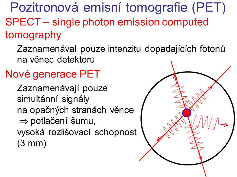 Pozitronová emisní tomografie (PET) SPECT – single photon emission computed tomography Zaznamenával pouze intenzitu dopadajících fotonů na věnec detektorů Nové generace PET Zaznamenávají pouze simultánní signály na opačných stranách věnce  potlačení šumu, vysoká rozlišovací schopnost (3 mm)
