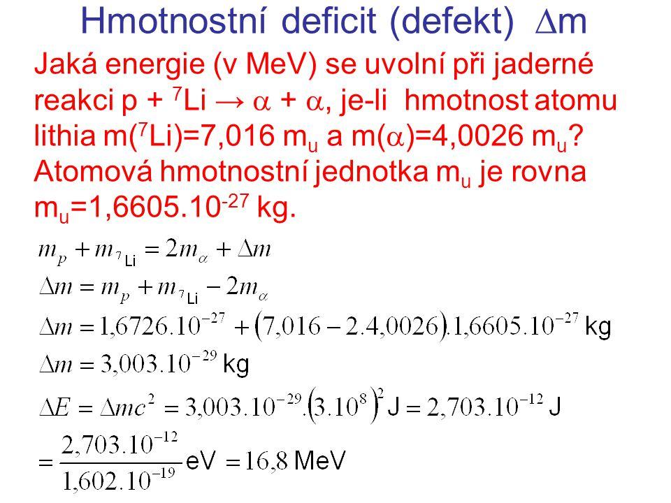 Hmotnostní deficit (defekt)  m Jaká energie (v MeV) se uvolní při jaderné reakci p + 7 Li →  + , je-li hmotnost atomu lithia m( 7 Li)=7,016 m u a m(  )=4,0026 m u .