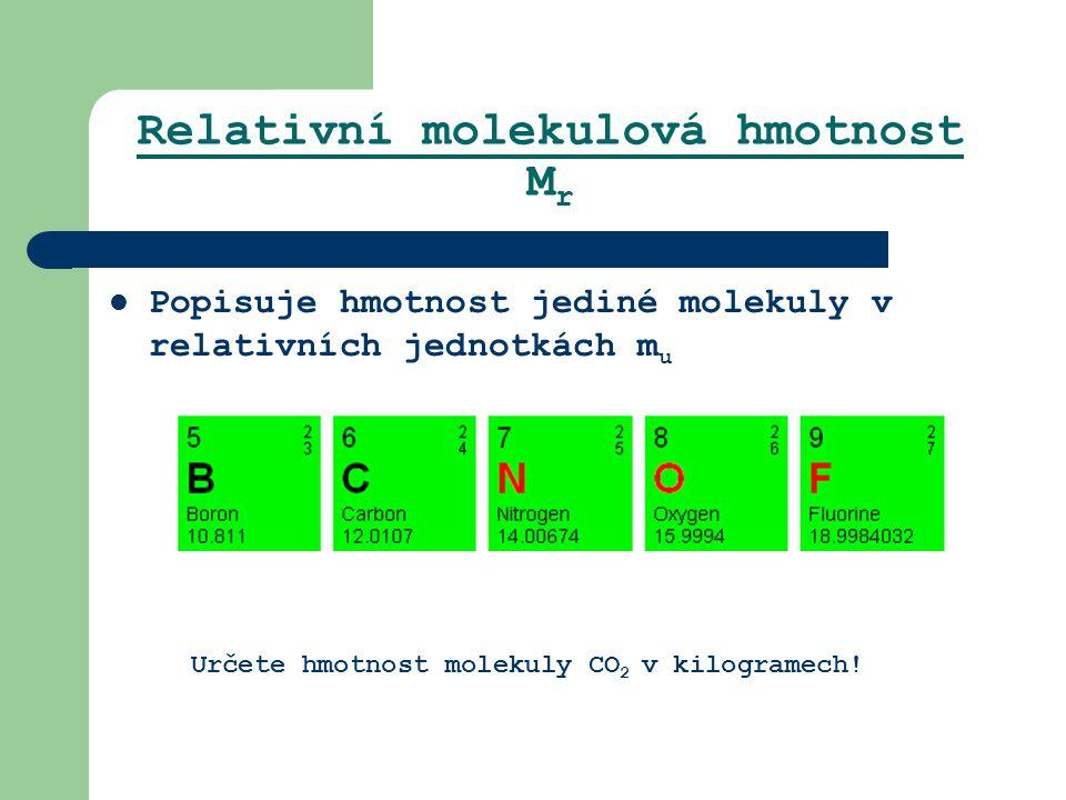 Relativní molekulová hmotnost M r Popisuje hmotnost jediné molekuly v relativních jednotkách m u Určete hmotnost molekuly CO 2 v kilogramech!