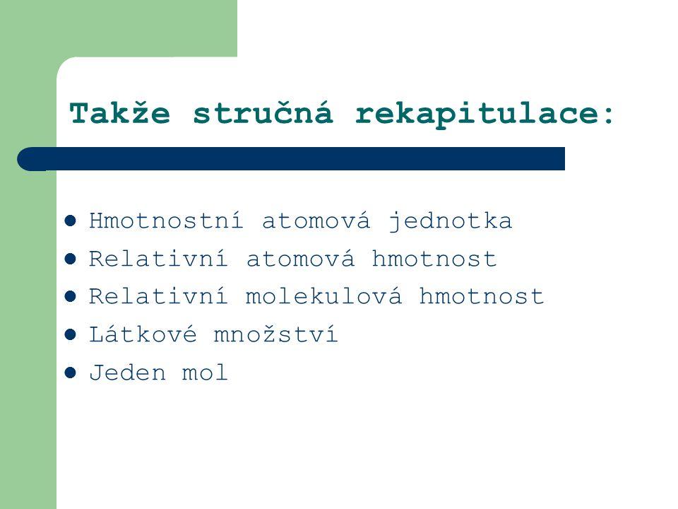 Takže stručná rekapitulace: Hmotnostní atomová jednotka Relativní atomová hmotnost Relativní molekulová hmotnost Látkové množství Jeden mol