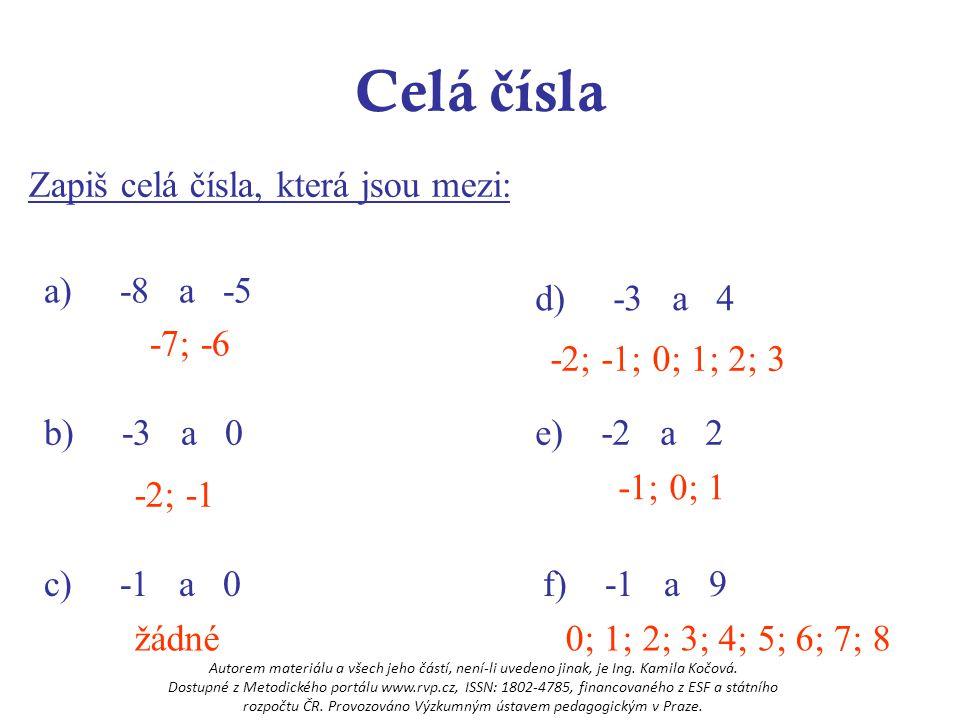 Celá č ísla Absolutní hodnota Vyznač na číselné ose čísla, jejichž vzdálenost od nuly na číselné ose se rovná: 5321 = udává vzdálenost obrazu čísla od nuly na číselné ose = hodnota je vždy KLADNÁ Zápis :  5  = 5  -5  = 5  0  = 0 5 -5 3-3 2 -2 1