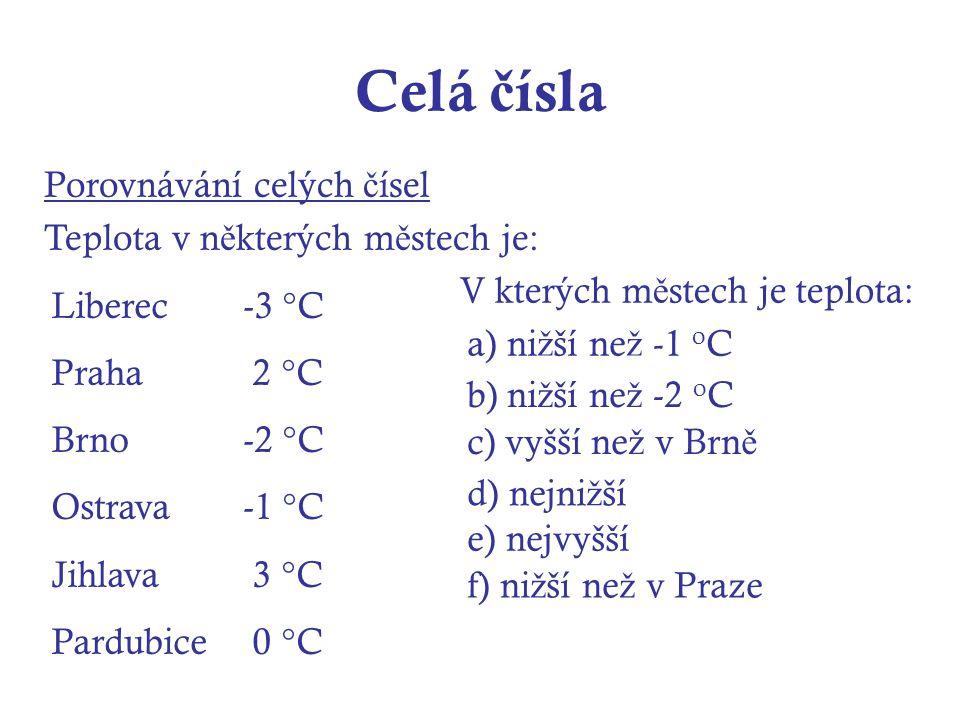 Celá č ísla Porovnávání celých č ísel Teplota v n ě kterých m ě stech je: Liberec-3 °C Praha 2 °C Brno-2 °C Ostrava-1 °C Jihlava 3 °C Pardubice 0 °C V kterých m ě stech je teplota: a) ni ž ší ne ž -1 o C b) ni ž ší ne ž -2 o C c) vyšší ne ž v Brn ě d) nejni ž ší e) nejvyšší f) ni ž ší ne ž v Praze