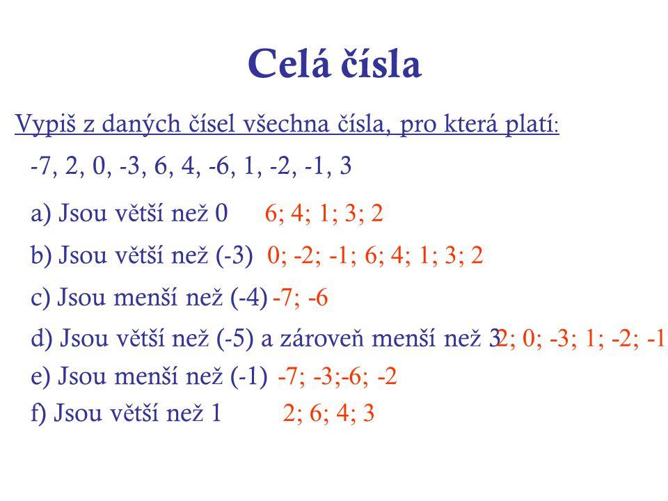 Celá č ísla Vypiš z daných č ísel všechna č ísla, pro která platí : a) Jsou v ě tší ne ž 0 -7, 2, 0, -3, 6, 4, -6, 1, -2, -1, 3 b) Jsou v ě tší ne ž (-3) c) Jsou menší ne ž (-4) d) Jsou v ě tší ne ž (-5) a zárove ň menší ne ž 3 e) Jsou menší ne ž (-1) f) Jsou v ě tší ne ž 1 6; 4; 1; 3; 2 0; -2; -1; 6; 4; 1; 3; 2 -7; -6 2; 0; -3; 1; -2; -1 -7; -3;-6; -2 2; 6; 4; 3