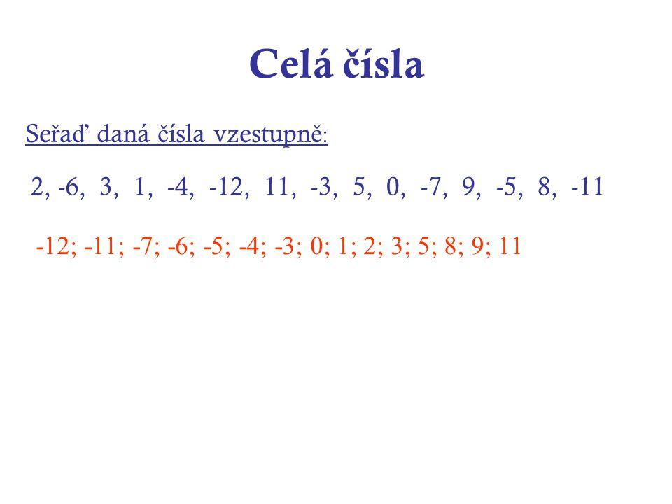 Celá č ísla Se ř a ď daná č ísla vzestupn ě : 2, -6, 3, 1, -4, -12, 11, -3, 5, 0, -7, 9, -5, 8, -11 -12; -11; -7; -6; -5; -4; -3; 0; 1; 2; 3; 5; 8; 9; 11