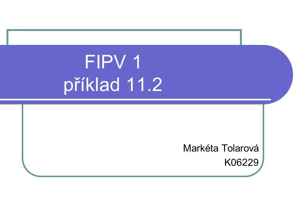 FIPV 1 příklad 11.2 Markéta Tolarová K06229