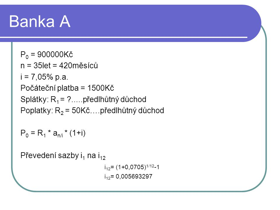Banka A 900000 = R 1 * a 420/0,005693297 * (1+0,005693297) 900000 = R 1 * 168,368373 R 1 = 5612,079135 Pro vnitřní výnosové procento platí: NPV = 0 Současná hodnota záporných toků = současné hodnotě kladných toků 900000 = 1500 + 5612,079135 * a 420/i * (1+i) + 50 * a 420/i * (1+i) Metodou pokus a omyl zjistíme sazby 6% a 7%.