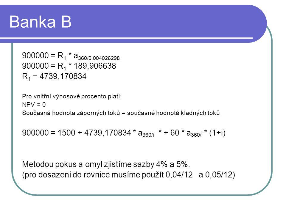 Banka B 900000 = R 1 * a 360/0,004026298 900000 = R 1 * 189,906638 R 1 = 4739,170834 Pro vnitřní výnosové procento platí: NPV = 0 Současná hodnota záporných toků = současné hodnotě kladných toků 900000 = 1500 + 4739,170834 * a 360/i * + 60 * a 360/i * (1+i) Metodou pokus a omyl zjistíme sazby 4% a 5%.
